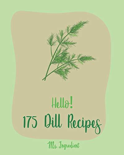 Hello! 175 Dill Recipes: Best Dill Cookbook Ever For Beginners [Cucumber Recipes, Baked Salmon Recipe, Summer Salad Cookbook, Tuna Salad Cookbook, Dipping Sauce Recipe, Smoked Salmon Recipes] [Book 1]