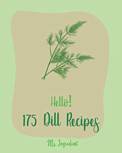 Hello! 175 Dill Recipes: Best Dill Cookbook Ever For Beginners [Cucumber Recipes, Baked Salmon Recipe, Summer Salad Cookbook, Tuna Salad Cookbook, Dipping Sauce Recipe, Smoked Salmon Recipes] [Book 1]