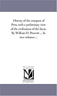 History of the Conquest of Peru, With A Preliminary View of the Civilization of the incas. by William H. Prescott ... in T...