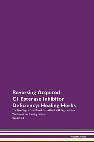 Reversing Acquired C1 Esterase Inhibitor Deficiency: Healing Herbs The Raw Vegan Plant-Based Detoxification & Regeneration Workbook for Healing Patients. Volume 8
