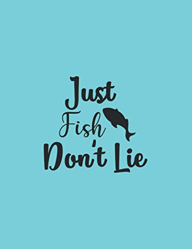 Just Fish Don t Lie: Fishing Journal logbook 8,5x11 inch,102 Page Gift for :young girl friend ghost boys student dad daughter teacher grandma girls ... uncle man mom old wife husband girlfriend