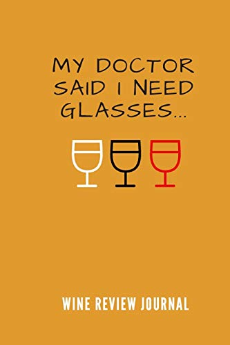 My Doctor Said I Need Glasses Wine Tasting Review Journal: Logbook With 120 Wine Tasting Sheets For Wine Pairing And Culinary Critics / Wine Record Keeping Templates / Notebook / Tracker / Organizer