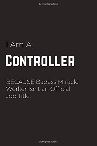 I Am A Controller Because Badass Miracle Worker Isn't an Official Job Title: Controller Notebook for Men and Women (Journal Gift for your Coworker or ... Journal to Write in 120 Sheets (Large, 6 x 9)