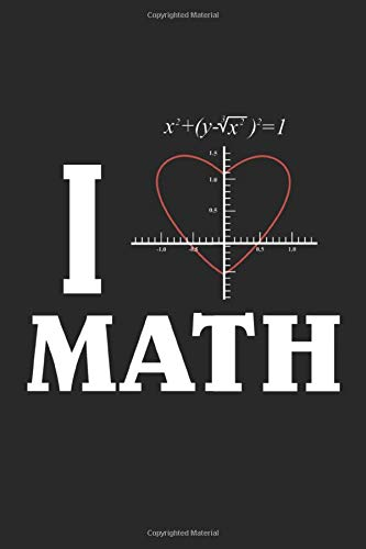 I Love Math: Gifts For Mathematicians | Math Teacher Gift Ideas | Mathematic Journal Notebook | Funny Math Gift | Math Journal for Teachers | 6' x 9' 120 Squared Pages Squares