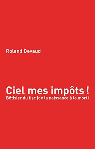 Ciel mes impôts: Bêtisier du fisc (de la naissance à la mort) (French Edition)