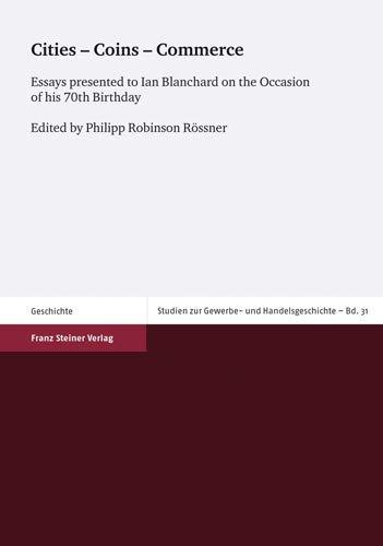 Cities - Coins - Commerce: Essays presented to Ian Blanchard on the Occasion of his 70th Birthday (Studien Zur Gewerbe- Und Handelsgeschichte der ... der vorindustriellen Zeit, Band 31)