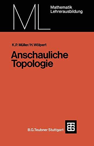 Anschauliche Topologie: E. Einf. In D. Elementare Topologie U. Graphentheorie (Mathematik Fur Die Lehrerausbildung) (German Edition): Eine Einführung ... (Mathematik für die Lehrerausbildung)