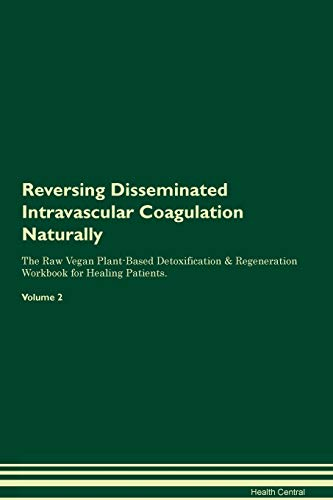 Reversing Disseminated Intravascular Coagulation Naturally The Raw Vegan Plant-Based Detoxification & Regeneration Workbook for Healing Patients. Volume 2