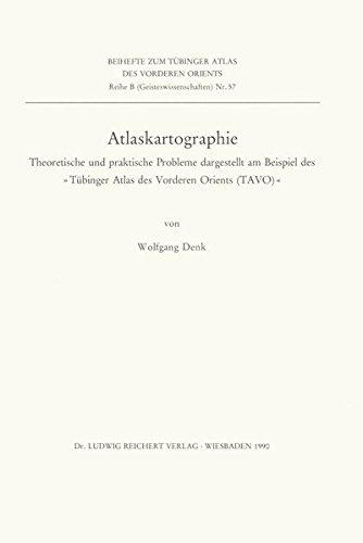Atlaskartographie: Theoretische und praktische Probleme dargestellt am Beispiel des »Tübinger Atlas des Vorderen Orients (TAVO)« (Tübinger Atlas des ... (Beihefte): Reihe B: Geisteswissenschaften)