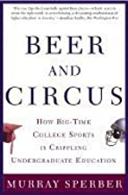 Beer & Circus How Big Time College Sports Is Crippling Undergraduate Education 2nd EDITION