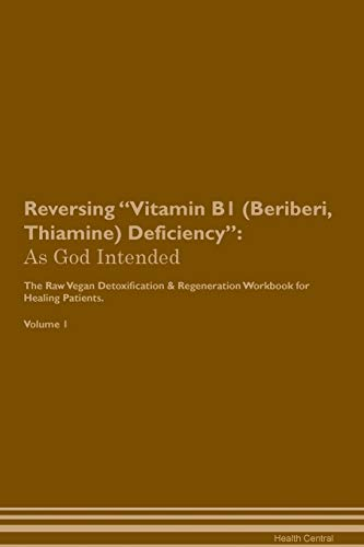 Reversing Vitamin B1 (Beriberi, Thiamine) Deficiency: As God Intended The Raw Vegan Plant-Based Detoxification & Regeneration Workbook for Healing Pat