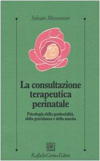 La consultazione terapeutica perinatale. Psicologia della genitorialità, della gravidanza e della nascita