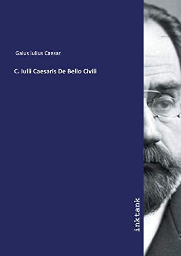 Gaius Iulius Caesar: C. Iulii Caesaris De Bello Civili