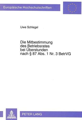 Die Mitbestimmung des Betriebsrates bei Überstunden nach § 87 Abs. 1 Nr. 3 BetrVG (Europäische Hochschulschriften Recht / Reihe 2: Rechtswissenschaft / Series 2: Law / Série 2: Droit, Band 1406)