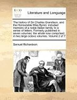 The history of Sir Charles Grandison, and the Honourable Miss Byron: included memoirs of a noble Italian family. In a series of letters. Formerly ... in two large octavo volumes. Volume 2 of 7
