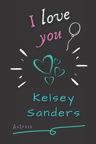 """I Love you Kelsey Sanders Actress: Perfect Blank Lined Notebook for Fans, Make it a Nice Gift Idea for your Lovers in the Happiest Life Moments or ... (6"""" x 9"""") - 120 Pages for Multiple Uses."""