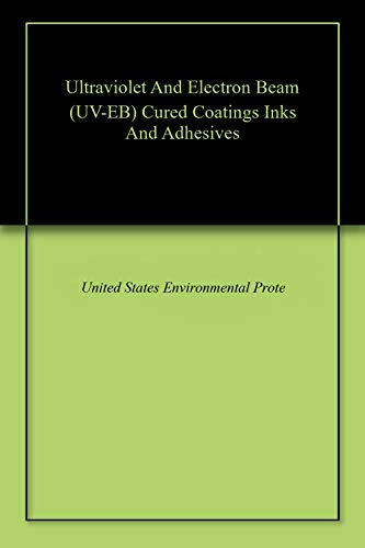 Ultraviolet And Electron Beam (UV-EB) Cured Coatings Inks And Adhesives (English Edition)