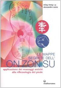 Le mappe segrete dell'On Zon Su. Applicazione dei massaggi antichi alla riflessologia del piede. Ediz. illustrata