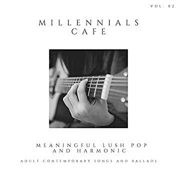 Millennials Cafe - Meaningful Lush Pop And Harmonic Adult Contemporary Songs And Ballads, Vol. 02