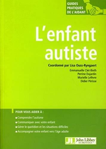 L'enfant autiste: Pour vous aider à : comprendre l'autisme, communiquer avec votre enfant, gérer le quotidien et les situations difficiles, accompagner votre enfant vers l'âge adulte