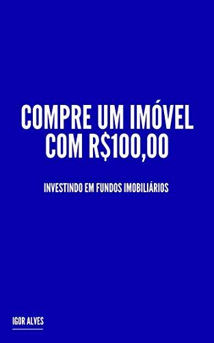 Compre um Imóvel com R$100,00: Investindo em Fundos Imobiliários