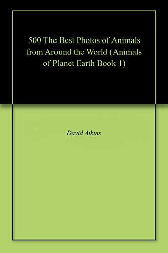 500 The Best Photos of Animals from Around the World (Animals of Planet Earth Book 1) (English Edition)
