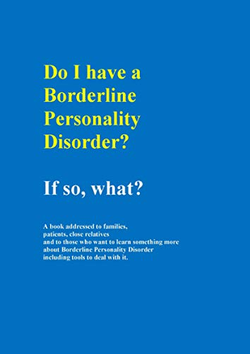 Do I have a Borderline personality disorder? Then what?: A book addressed to families, patients,  and those who want to learn more about Borderline Personality ... tools to deal with (English Edition)
