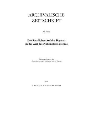 Archivalische Zeitschrift: Band 96. Die Staatlichen Archive Bayerns in der Zeit des Nationalsozialismus (German Edition)