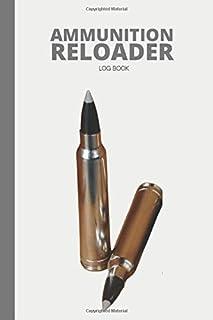 Ammunition Reloader Log book: Advanced Handloading Ammunition Log Sheet For Professional Reloaders to Track & Record Reloa...