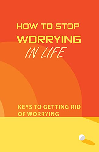 How To Stop Worrying In Life: Keys To Getting Rid Of Worrying: Law Of Attraction Explained (English Edition)