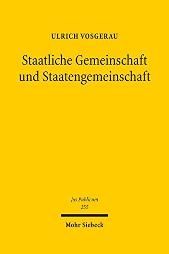 Staatliche Gemeinschaft und Staatengemeinschaft: Grundgesetz und Europäische Union im internationalen öffentlichen Recht der Gegenwart (Jus Publicum, Band 255)