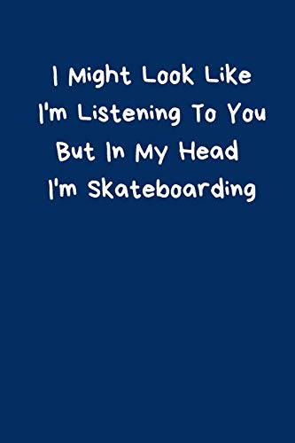 I Might Look Like I'm Listening To You But In My Head I'm Skateboarding: Skateboard Notebook Cute Funny Novelty Gifts for Boys Girls Kids Teens ... Small (6x9') Organiser Diary To Do List