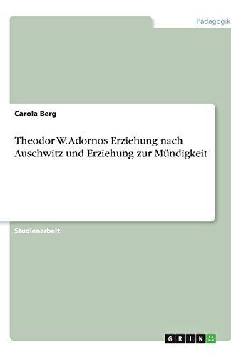 Theodor W. Adornos Erziehung nach Auschwitz und Erziehung zur Mündigkeit
