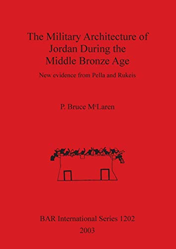 The Military Architecture of Jordan During the Middle Bronze Age: New evidence from Pella and Rukeis (British Archaeological Reports British Series, Band 1202)