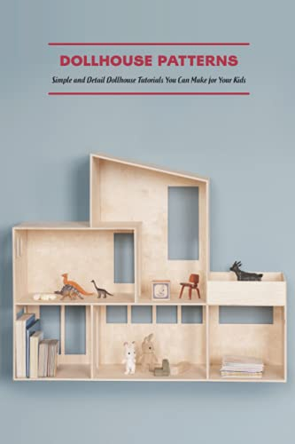 Dollhouse Patterns: Simple and Detail Dollhouse Tutorials You Can Make for Your Kids: Dollhouse Making Tutorials