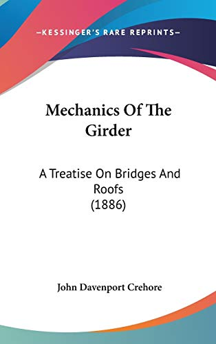 Mechanics Of The Girder: A Treatise On Bridges And Roofs (1886)