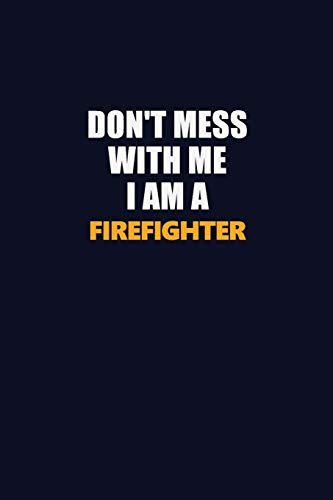 Don't Mess With Me I Am A Firefighter: Career journal, notebook and writing journal for encouraging men, women and kids. A framework for building your career.