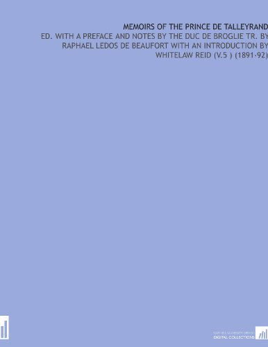 Memoirs of the Prince De Talleyrand: Ed. With a Preface and Notes By the Duc De Broglie Tr. By Raphael Ledos De Beaufort With an Introduction By Whitelaw Reid (V.5 ) (1891-92)