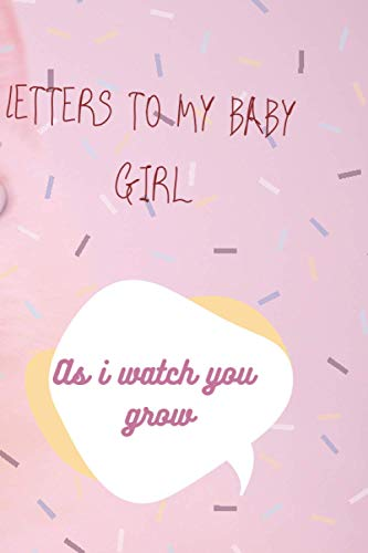 Letters to my baby girl as I watch you grow: Blank Journal, A thoughtful Gift for New Mothers, Parents. Write Memories now, Read them later & Treasure this lovely time capsule keepsake forever