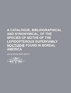 A Catalogue, Bibliographical and Synonymical, of the Species of Moths of the Lepidopterous Superfamily N O C T U I D Ae Fo...