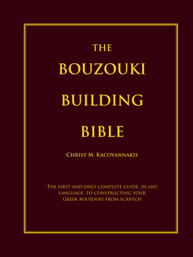 The Bouzouki Building Bible: The first and only complete guide, in any language, to constructing your Greek bouzouki from scratch