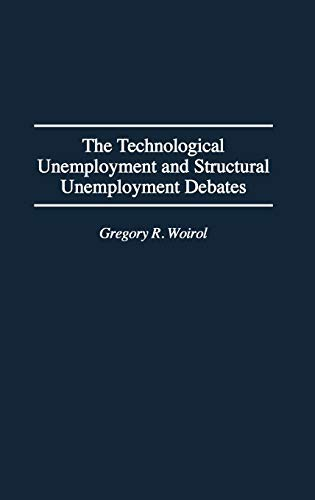 Technological Unemployment and Structural Unemployment Debates, The (Contributions in Economics & Economic History Book 173)
