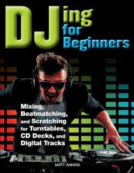 DJing for Beginners: Mixing, Beatmatching, and Scratching for Turntables, CD Decks, and Digital Tracks
