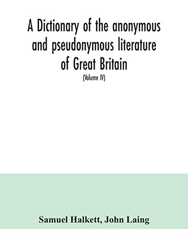 A dictionary of the anonymous and pseudonymous literature of Great Britain. Including the works of foreigners written in, or translated into the English language (Volume IV)