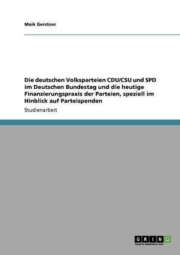 Die deutschen Volksparteien CDU/CSU und SPD im Deutschen Bundestag und die heutige Finanzierungspraxis der Parteien, speziell im Hinblick auf Parteispenden