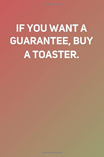 If you want a guarantee, buy a toaster: Lined Notebook