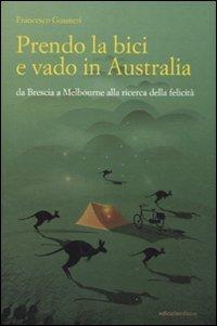 Prendo la Bici e Vado in Australia: Da Brescia a Melbourne Alla Ricerca Della Felicità