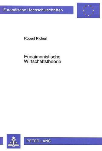 Eudaimonistische Wirtschaftstheorie: Ein Referenzsystem ökonomischer Zielsetzung (Europäische Hochschulschriften / European University Studies / ... / Série 5: Sciences économiques, Band 1937)