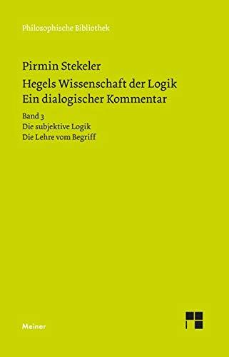 Hegels Wissenschaft der Logik. Ein dialogischer Kommentar. Band 3: Die subjektive Logik. Die Lehre vom Begriff (Philosophische Bibliothek)