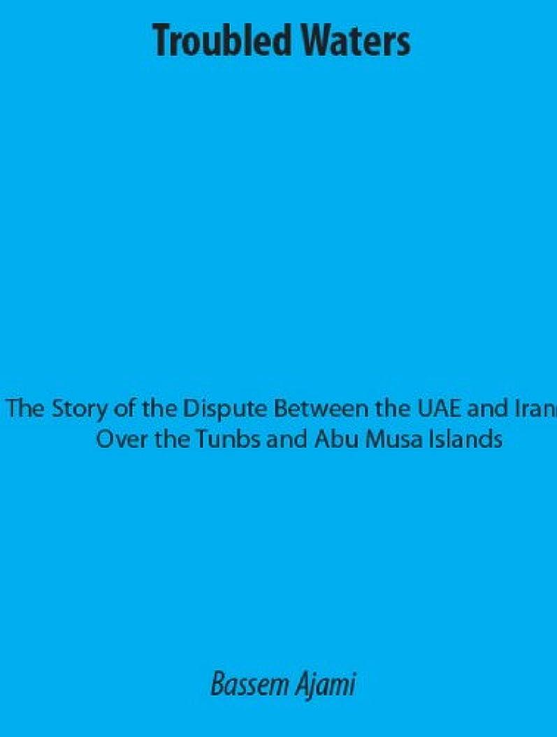 メイエラ可決カトリック教徒Troubled Waters The Story of the Dispute Between the UAE and Iran Over the Tunbs and Abu Musa Islands (English Edition)